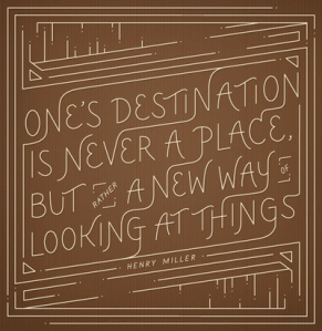 One's Destination is never a place. But a new way of looking at things - Henry Muller
